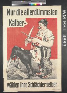 Nur die Allerdümmsten Kälber Wählen ihre Schlächter Selber [Only the Very Stupidest Calves Elect Their Slaughterers Themselves]